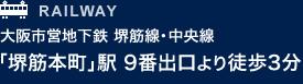 RAILWAY 大阪市営地下鉄 堺筋線・中央線 「堺筋本町」駅 9番出口より徒歩3分